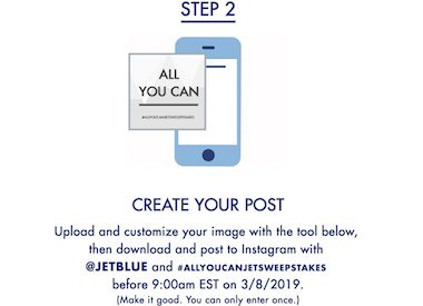 Step 2: Create Your Post. Upload and customize yoru image with the tool below, then download and post to Instagram with @JetBlue and #allyoucanjetsweepstakes.
